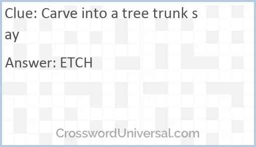 Carve into a tree trunk say Answer