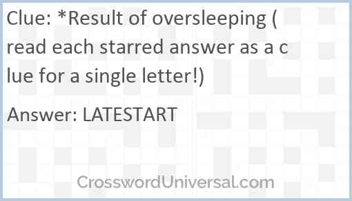 *Result of oversleeping (read each starred answer as a clue for a single letter!) Answer