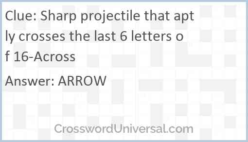 Sharp projectile that aptly crosses the last 6 letters of 16-Across Answer