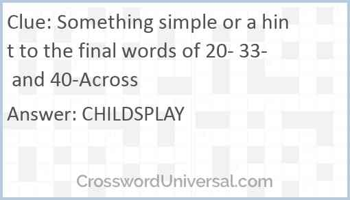 Something simple or a hint to the final words of 20- 33- and 40-Across Answer