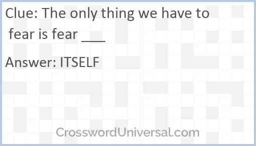 The only thing we have to fear is fear ___ Answer